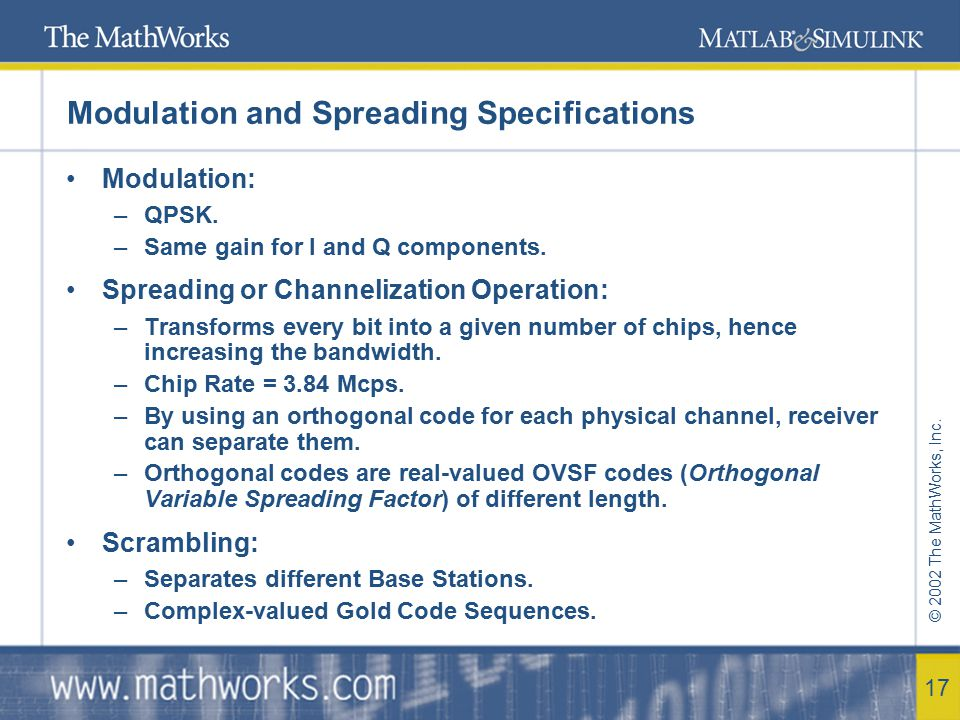 © 2002 The MathWorks, Inc. 17 Modulation and Spreading Specifications Modulation: –QPSK. –Same gain for I and Q components. Spreading or Channelizatio