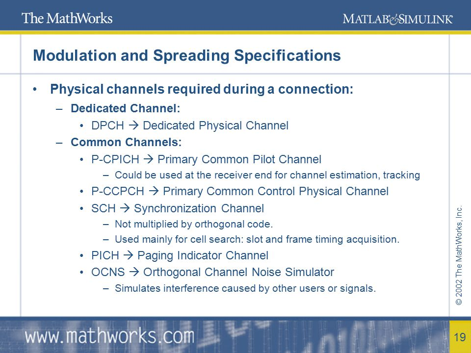 © 2002 The MathWorks, Inc. 19 Modulation and Spreading Specifications Physical channels required during a connection: –Dedicated Channel: DPCH  Dedic