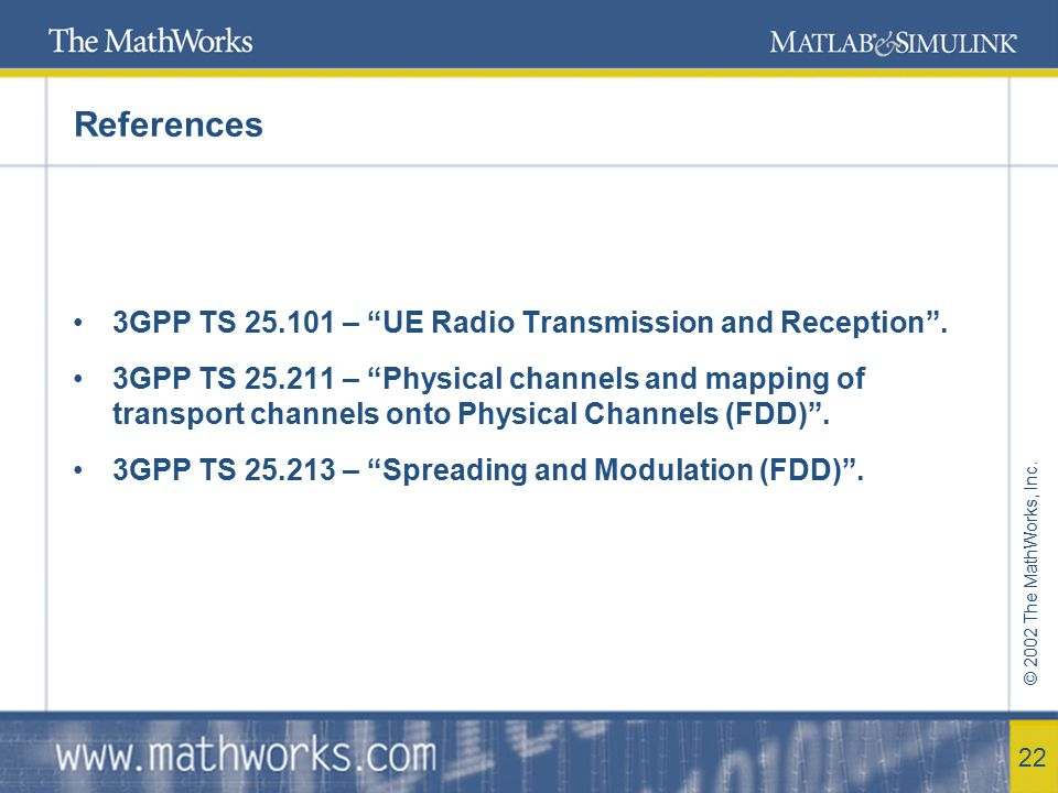 "© 2002 The MathWorks, Inc. 22 References 3GPP TS 25.101 – ""UE Radio Transmission and Reception"". 3GPP TS 25.211 – ""Physical channels and mapping of tr"