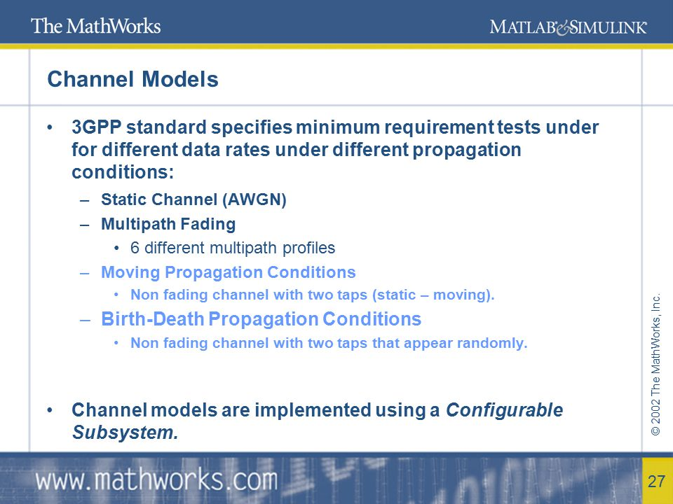 © 2002 The MathWorks, Inc. 27 Channel Models 3GPP standard specifies minimum requirement tests under for different data rates under different propagat