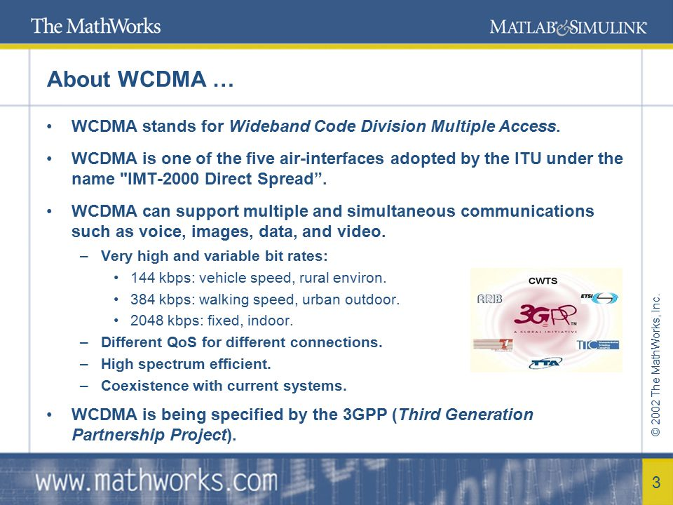 © 2002 The MathWorks, Inc. 3 About WCDMA … WCDMA stands for Wideband Code Division Multiple Access. WCDMA is one of the five air-interfaces adopted by