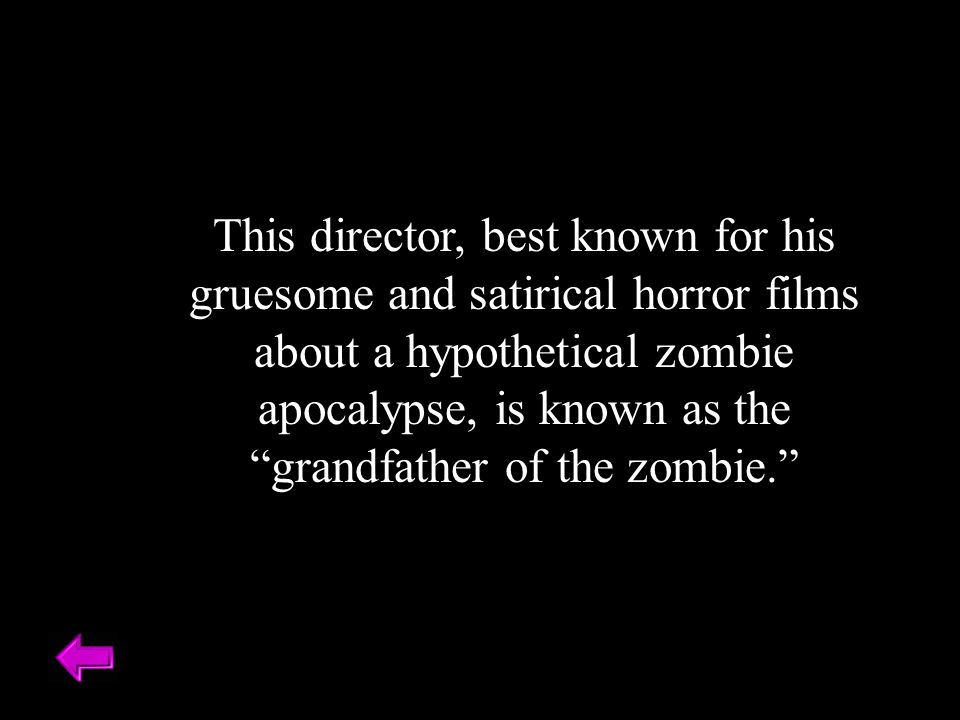 "This director, best known for his gruesome and satirical horror films about a hypothetical zombie apocalypse, is known as the ""grandfather of the zomb"
