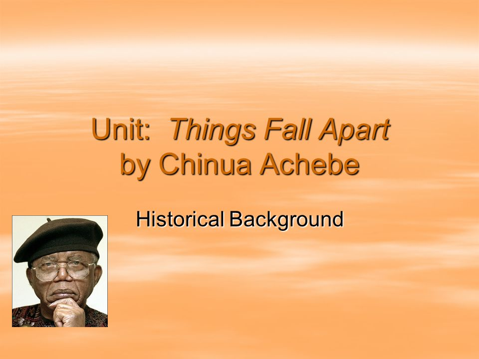 Unit: Things Fall Apart by Chinua Achebe Historical Background