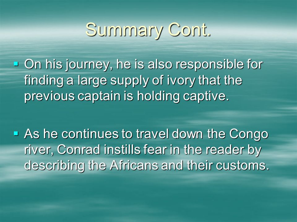 Summary Cont.  On his journey, he is also responsible for finding a large supply of ivory that the previous captain is holding captive.  As he conti