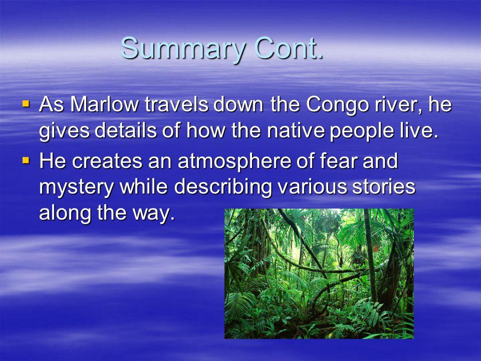 Summary Cont.  As Marlow travels down the Congo river, he gives details of how the native people live.  He creates an atmosphere of fear and mystery