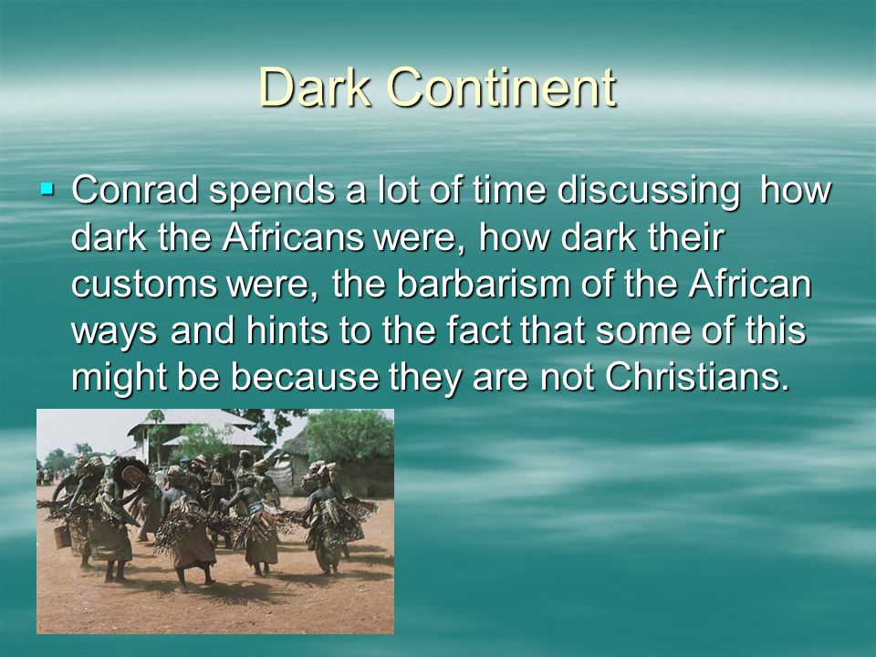 Dark Continent  Conrad spends a lot of time discussing how dark the Africans were, how dark their customs were, the barbarism of the African ways and hints to the fact that some of this might be because they are not Christians.
