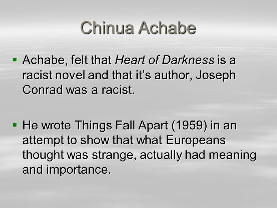 Chinua Achabe  Achabe, felt that Heart of Darkness is a racist novel and that it's author, Joseph Conrad was a racist.