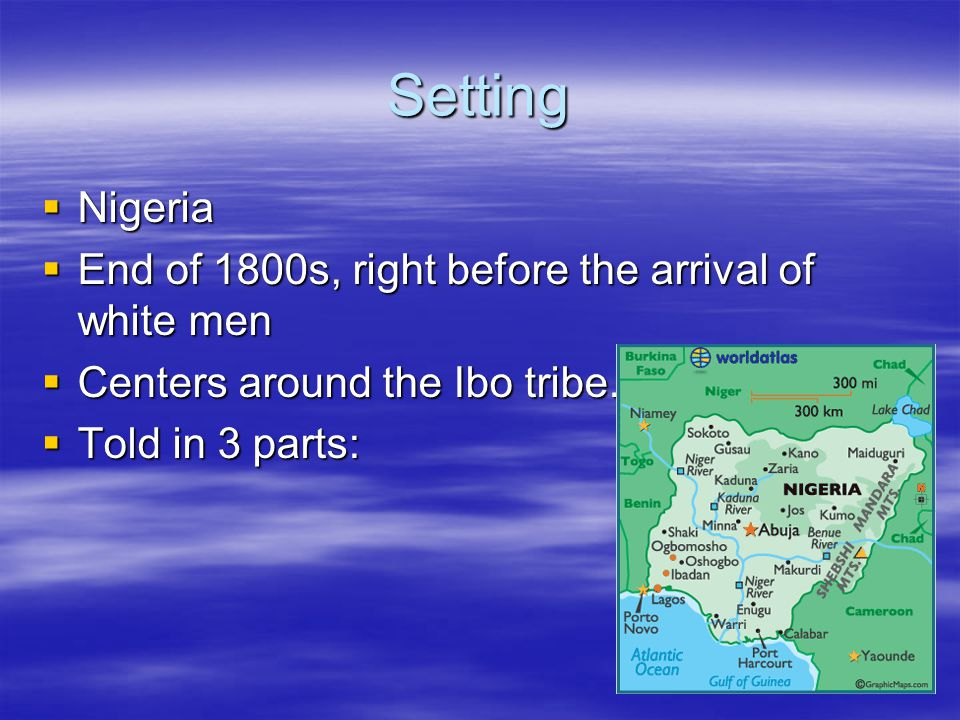 Setting  Nigeria  End of 1800s, right before the arrival of white men  Centers around the Ibo tribe.
