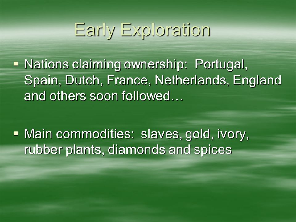Early Exploration  Nations claiming ownership: Portugal, Spain, Dutch, France, Netherlands, England and others soon followed…  Main commodities: slaves, gold, ivory, rubber plants, diamonds and spices