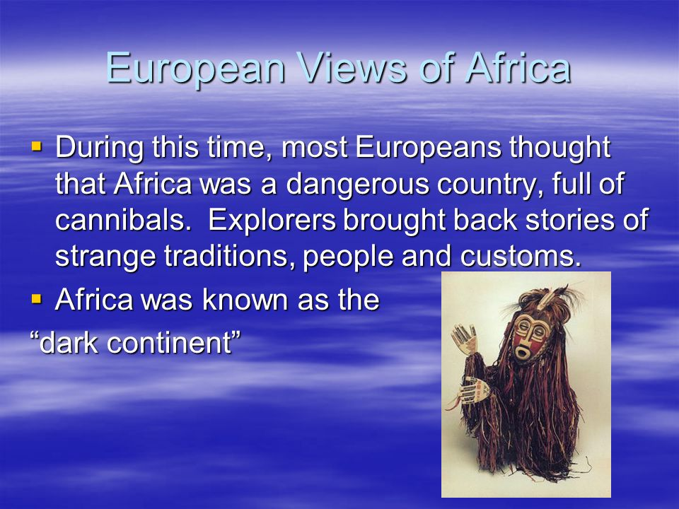 European Views of Africa  During this time, most Europeans thought that Africa was a dangerous country, full of cannibals.
