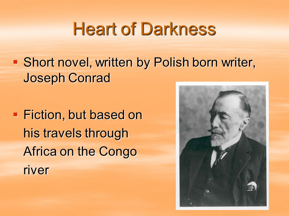 Heart of Darkness  Short novel, written by Polish born writer, Joseph Conrad  Fiction, but based on his travels through Africa on the Congo river