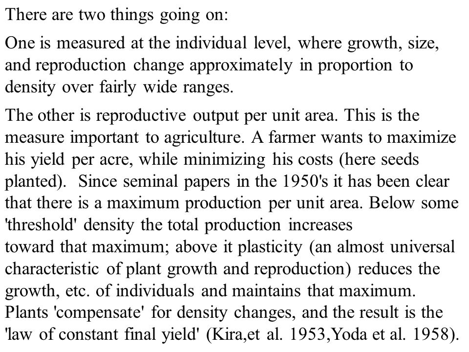 There are two things going on: One is measured at the individual level, where growth, size, and reproduction change approximately in proportion to density over fairly wide ranges.