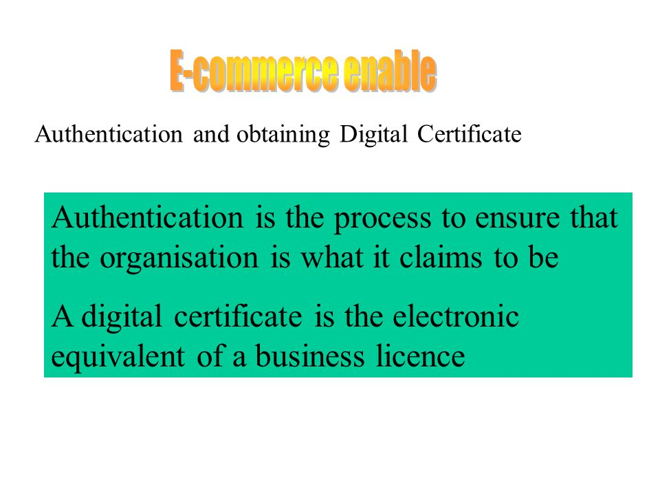 Authentication and obtaining Digital Certificate Authentication is the process to ensure that the organisation is what it claims to be A digital certificate is the electronic equivalent of a business licence