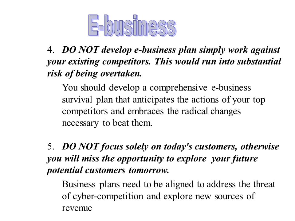 4.DO NOT develop e-business plan simply work against your existing competitors.