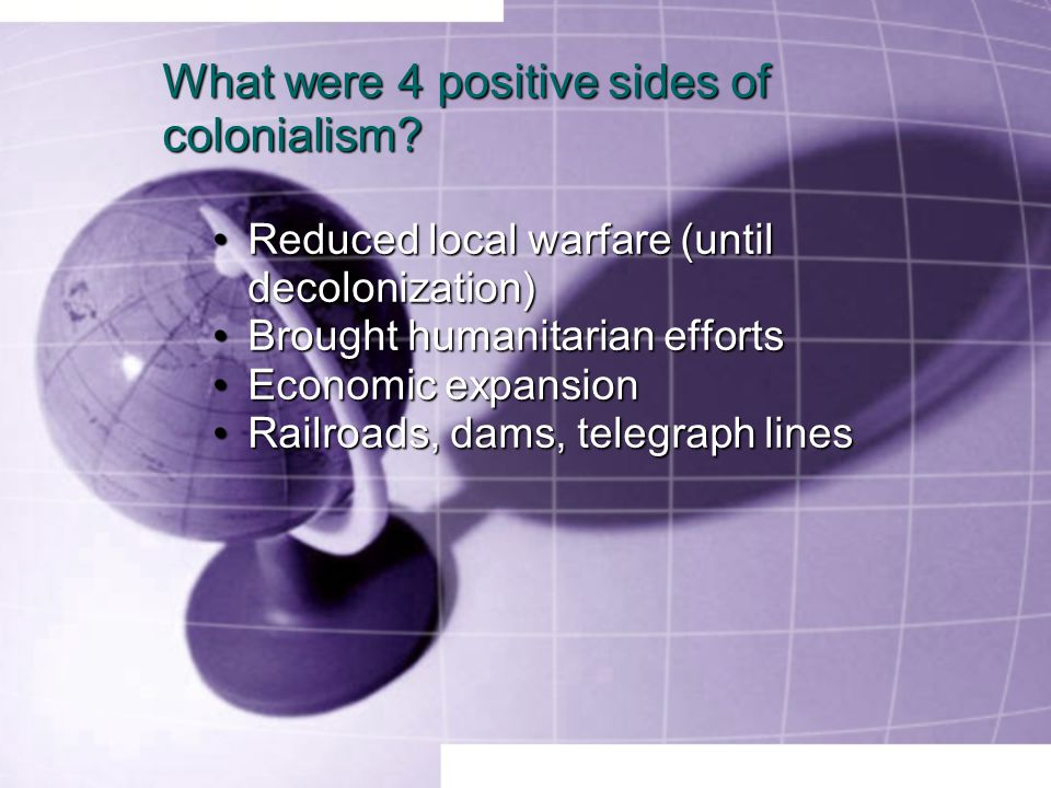 What were 4 positive sides of colonialism? Reduced local warfare (until decolonization)Reduced local warfare (until decolonization) Brought humanitari