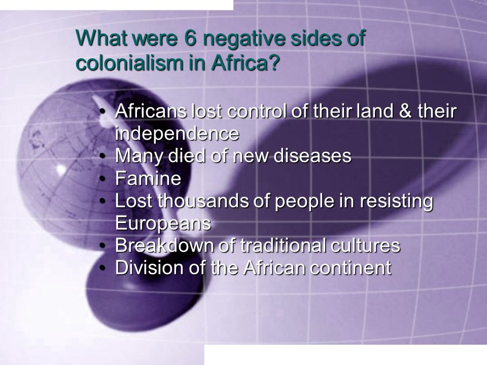 What were 6 negative sides of colonialism in Africa? Africans lost control of their land & their independenceAfricans lost control of their land & the