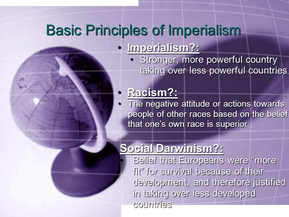 Basic Principles of Imperialism Imperialism :Imperialism : Stronger, more powerful country taking over less powerful countriesStronger, more powerful country taking over less powerful countries Racism :Racism : The negative attitude or actions towards people of other races based on the belief that one's own race is superiorThe negative attitude or actions towards people of other races based on the belief that one's own race is superior Social Darwinism :Social Darwinism : Belief that Europeans were more fit for survival because of their development, and therefore justified in taking over less developed countriesBelief that Europeans were more fit for survival because of their development, and therefore justified in taking over less developed countries