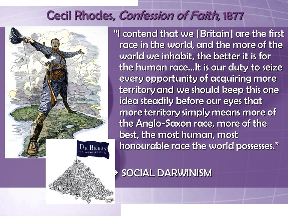 Cecil Rhodes, Confession of Faith, 1877 I contend that we [Britain] are the first race in the world, and the more of the world we inhabit, the better it is for the human race…It is our duty to seize every opportunity of acquiring more territory and we should keep this one idea steadily before our eyes that more territory simply means more of the Anglo-Saxon race, more of the best, the most human, most honourable race the world possesses. I contend that we [Britain] are the first race in the world, and the more of the world we inhabit, the better it is for the human race…It is our duty to seize every opportunity of acquiring more territory and we should keep this one idea steadily before our eyes that more territory simply means more of the Anglo-Saxon race, more of the best, the most human, most honourable race the world possesses.  SOCIAL DARWINISM