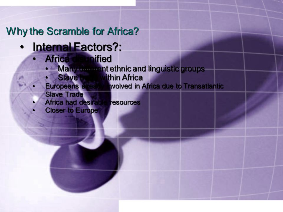 Why the Scramble for Africa? Internal Factors?:Internal Factors?: Africa disunifiedAfrica disunified Many different ethnic and linguistic groupsMany d