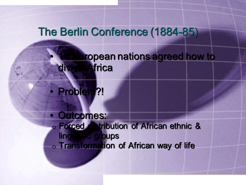 The Berlin Conference (1884-85) 14 European nations agreed how to divide Africa14 European nations agreed how to divide Africa Problem !Problem .