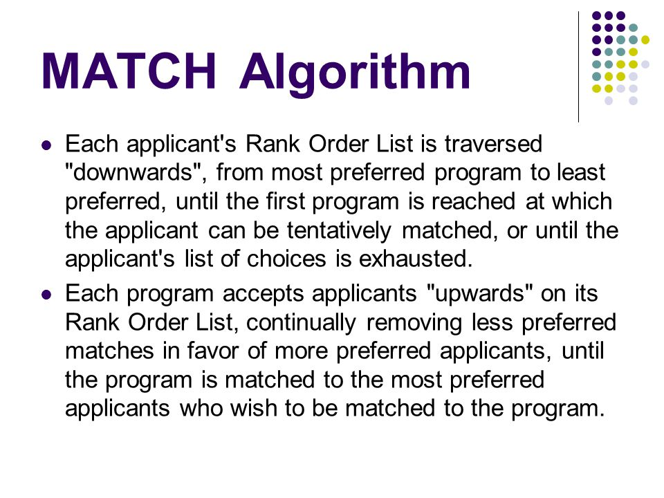 MATCHAlgorithm Each applicant s Rank Order List is traversed downwards , from most preferred program to least preferred, until the first program is reached at which the applicant can be tentatively matched, or until the applicant s list of choices is exhausted.