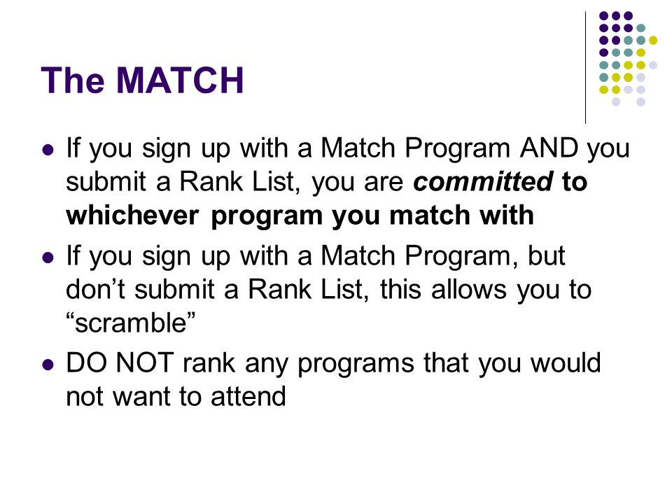 The MATCH If you sign up with a Match Program AND you submit a Rank List, you are committed to whichever program you match with If you sign up with a Match Program, but don't submit a Rank List, this allows you to scramble DO NOT rank any programs that you would not want to attend
