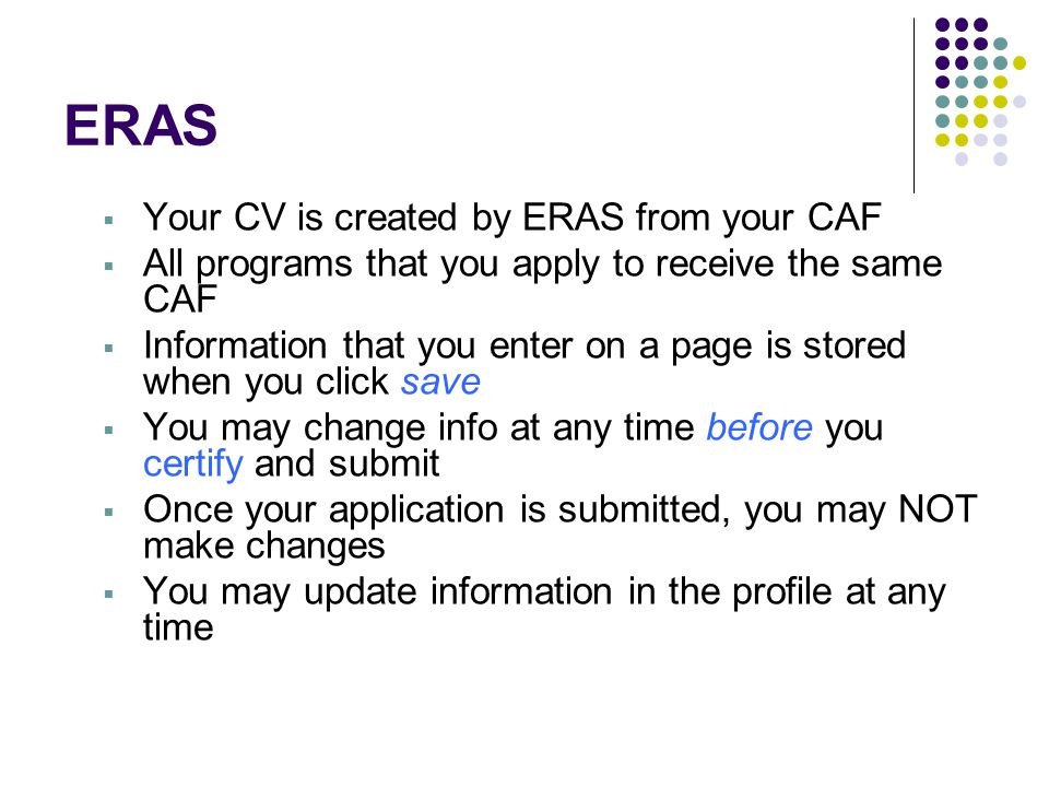 ERAS  Your CV is created by ERAS from your CAF  All programs that you apply to receive the same CAF  Information that you enter on a page is stored when you click save  You may change info at any time before you certify and submit  Once your application is submitted, you may NOT make changes  You may update information in the profile at any time