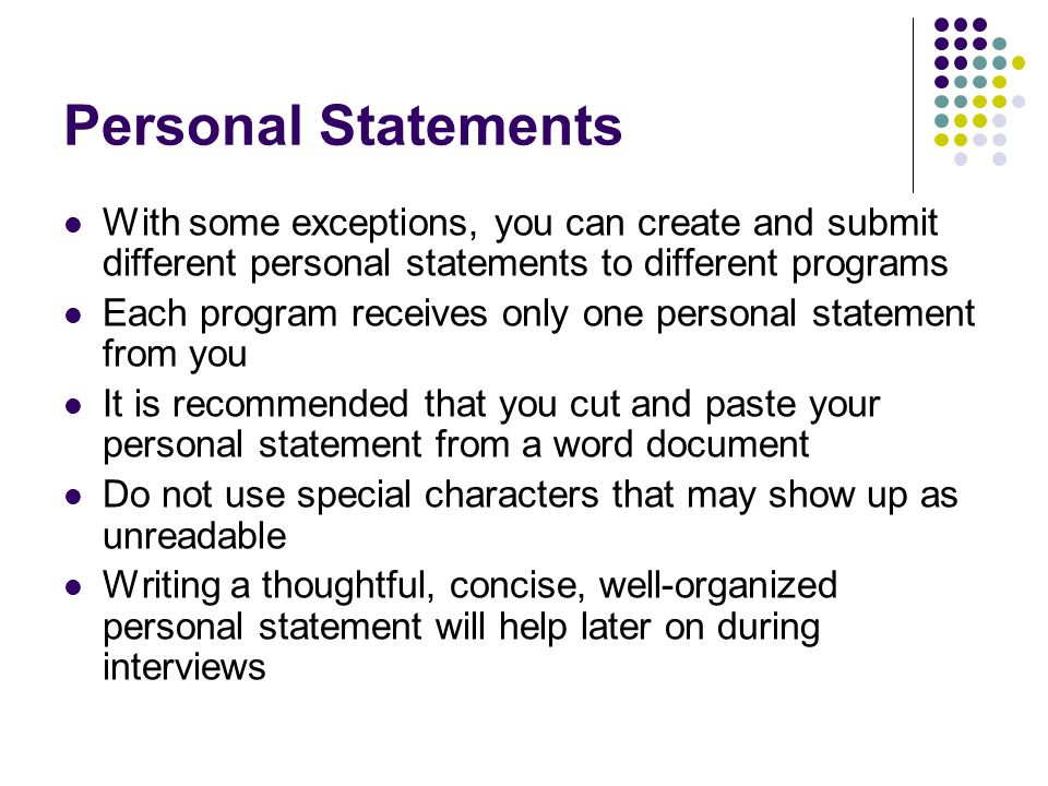 Personal Statements With some exceptions, you can create and submit different personal statements to different programs Each program receives only one personal statement from you It is recommended that you cut and paste your personal statement from a word document Do not use special characters that may show up as unreadable Writing a thoughtful, concise, well-organized personal statement will help later on during interviews