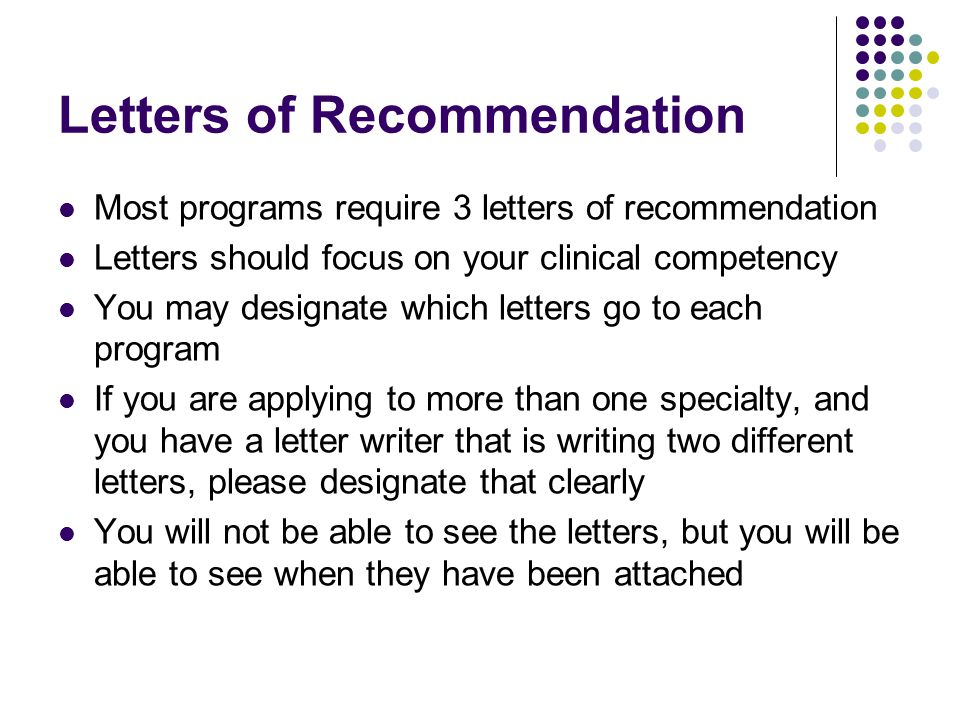 Letters of Recommendation Most programs require 3 letters of recommendation Letters should focus on your clinical competency You may designate which letters go to each program If you are applying to more than one specialty, and you have a letter writer that is writing two different letters, please designate that clearly You will not be able to see the letters, but you will be able to see when they have been attached