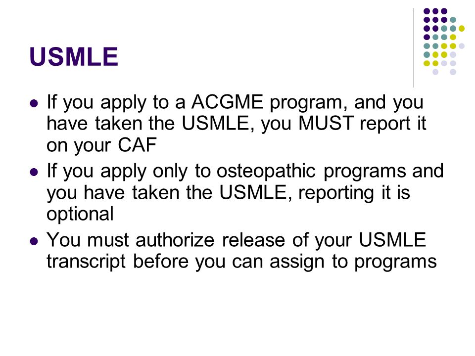 USMLE If you apply to a ACGME program, and you have taken the USMLE, you MUST report it on your CAF If you apply only to osteopathic programs and you have taken the USMLE, reporting it is optional You must authorize release of your USMLE transcript before you can assign to programs