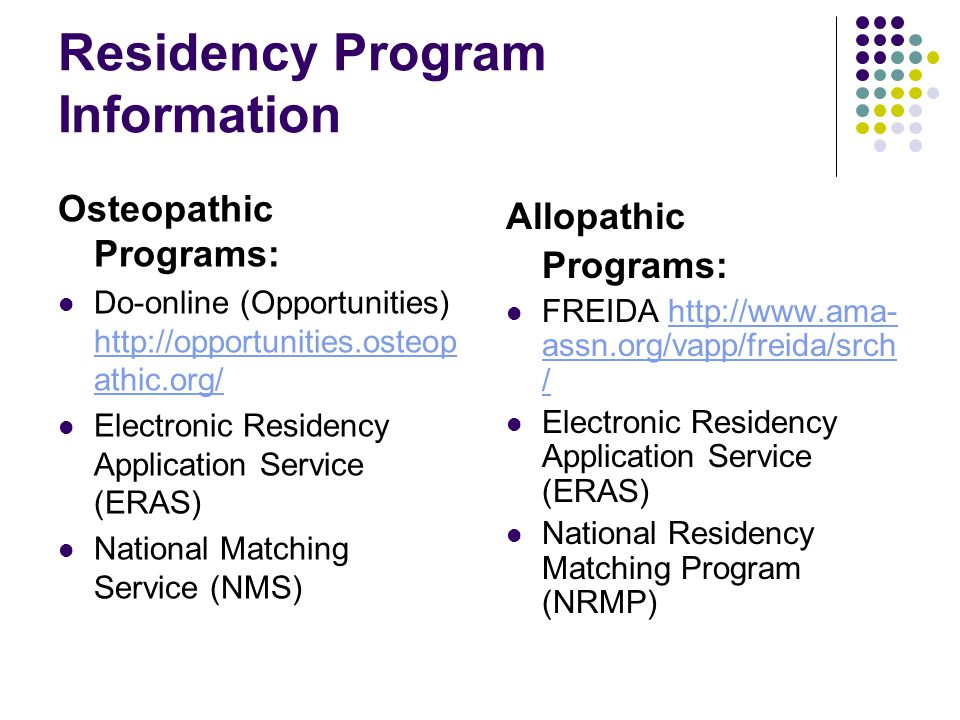 Residency Program Information Osteopathic Programs: Do-online (Opportunities) http://opportunities.osteop athic.org/ http://opportunities.osteop athic.org/ Electronic Residency Application Service (ERAS) National Matching Service (NMS) Allopathic Programs: FREIDA http://www.ama- assn.org/vapp/freida/srch /http://www.ama- assn.org/vapp/freida/srch / Electronic Residency Application Service (ERAS) National Residency Matching Program (NRMP)