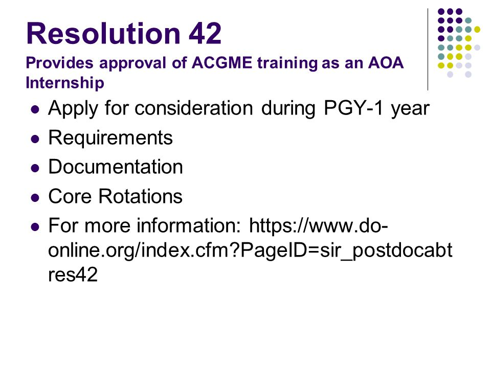 Resolution 42 Provides approval of ACGME training as an AOA Internship Apply for consideration during PGY-1 year Requirements Documentation Core Rotations For more information: https://www.do- online.org/index.cfm PageID=sir_postdocabt res42