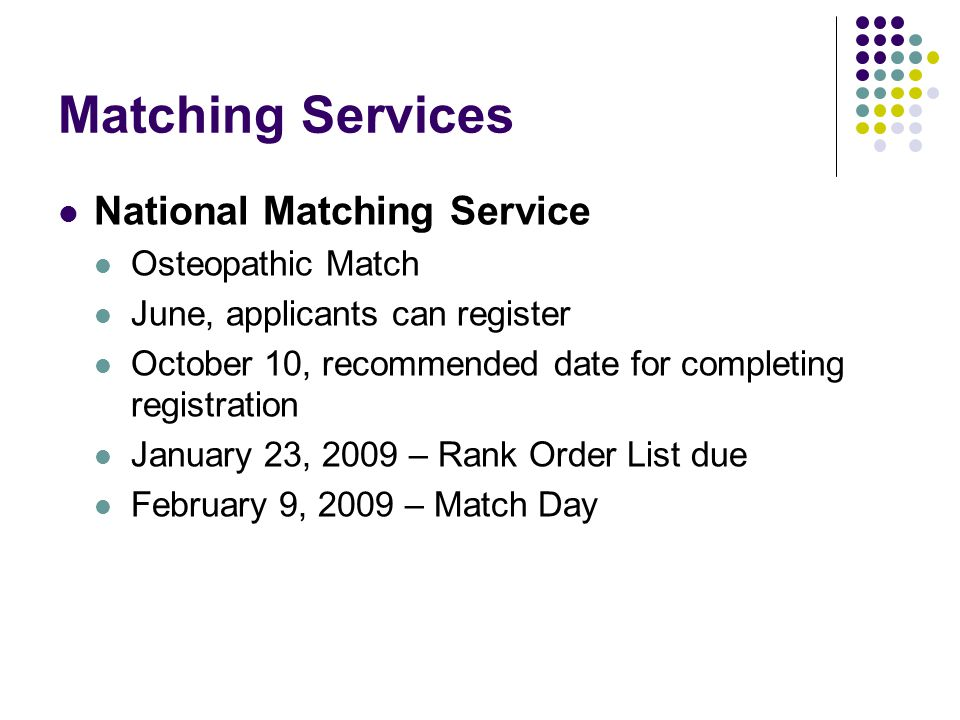 Matching Services National Matching Service Osteopathic Match June, applicants can register October 10, recommended date for completing registration January 23, 2009 – Rank Order List due February 9, 2009 – Match Day