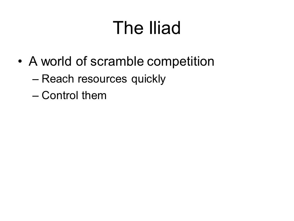 The Iliad A world of scramble competition –Reach resources quickly –Control them