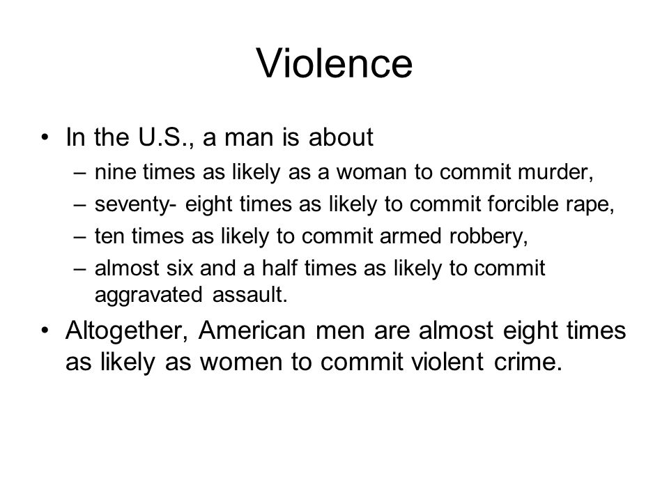 Violence In the U.S., a man is about –nine times as likely as a woman to commit murder, –seventy- eight times as likely to commit forcible rape, –ten times as likely to commit armed robbery, –almost six and a half times as likely to commit aggravated assault.