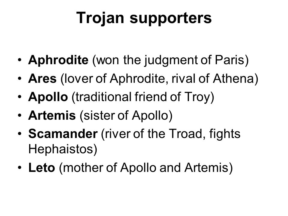 Trojan supporters Aphrodite (won the judgment of Paris) Ares (lover of Aphrodite, rival of Athena) Apollo (traditional friend of Troy) Artemis (sister of Apollo) Scamander (river of the Troad, fights Hephaistos) Leto (mother of Apollo and Artemis)