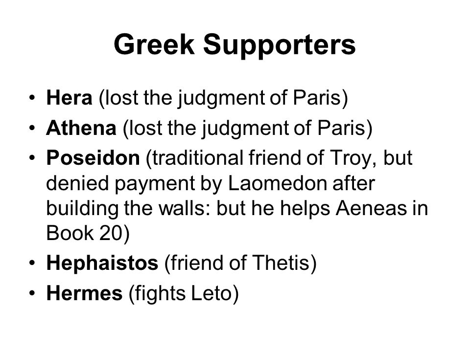 Greek Supporters Hera (lost the judgment of Paris) Athena (lost the judgment of Paris) Poseidon (traditional friend of Troy, but denied payment by Laomedon after building the walls: but he helps Aeneas in Book 20) Hephaistos (friend of Thetis) Hermes (fights Leto)