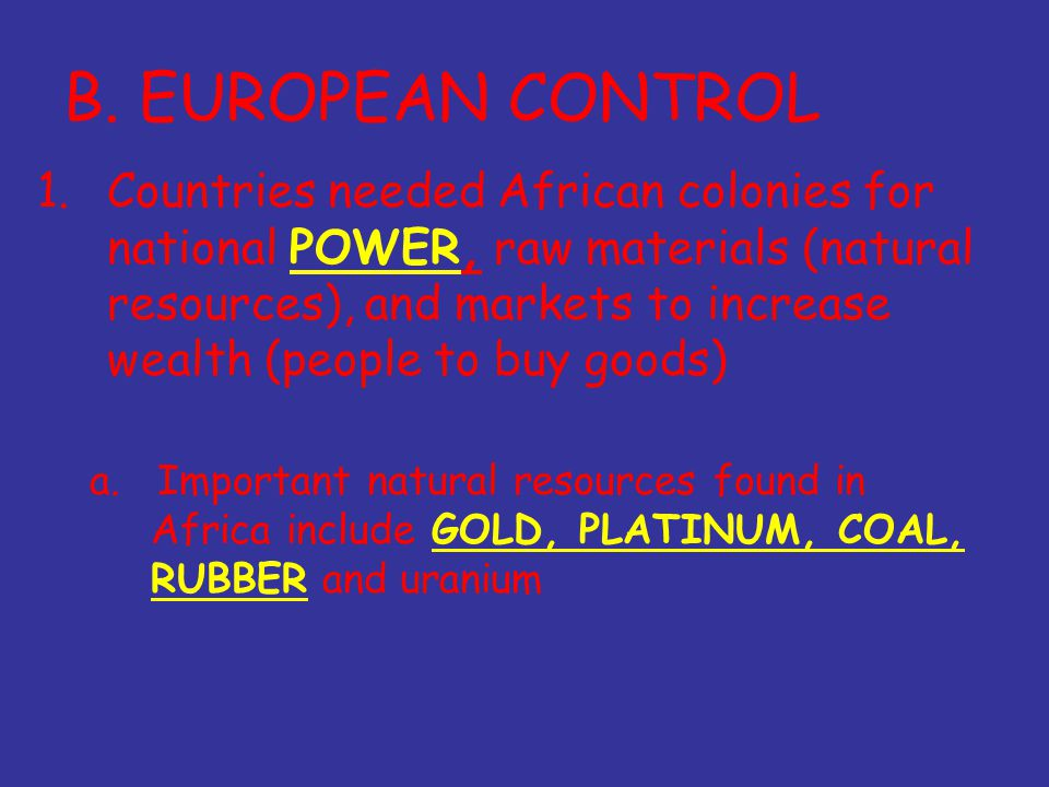 B. EUROPEAN CONTROL 1.Countries needed African colonies for national POWER, raw materials (natural resources), and markets to increase wealth (people