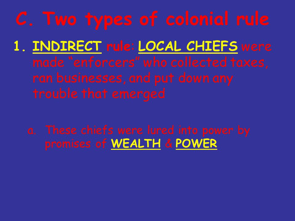 """C. Two types of colonial rule 1.INDIRECT rule: LOCAL CHIEFS were made """"enforcers"""" who collected taxes, ran businesses, and put down any trouble that e"""
