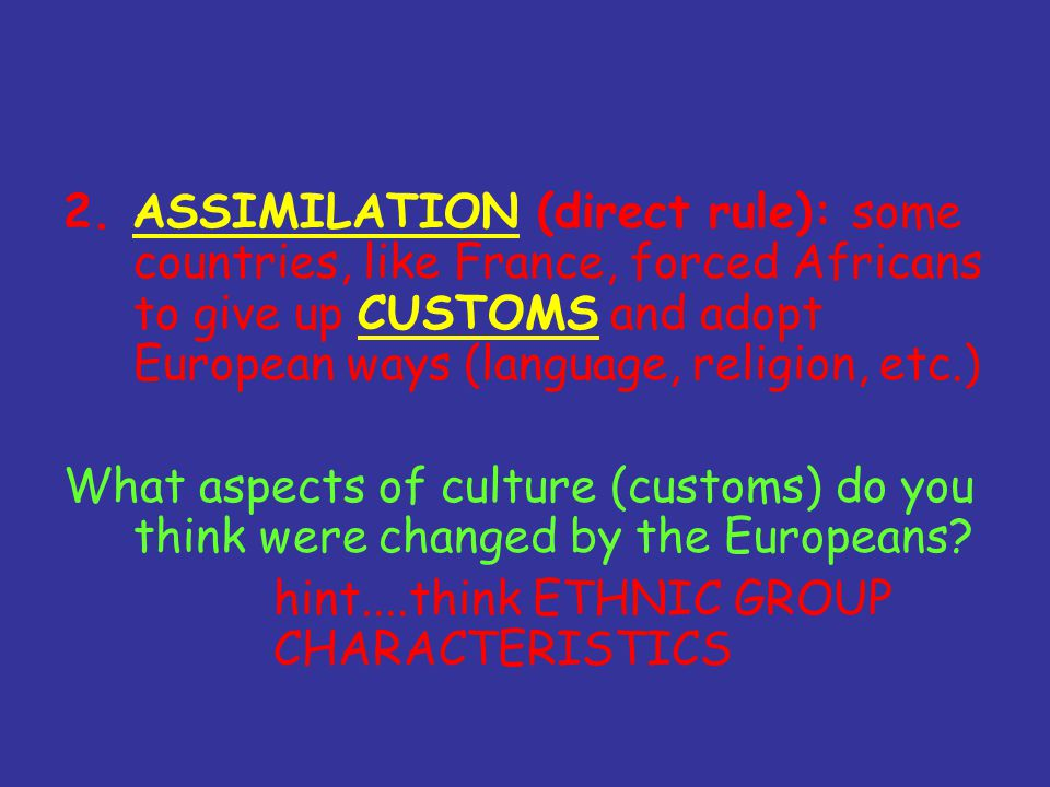 2. ASSIMILATION (direct rule): some countries, like France, forced Africans to give up CUSTOMS and adopt European ways (language, religion, etc.) What