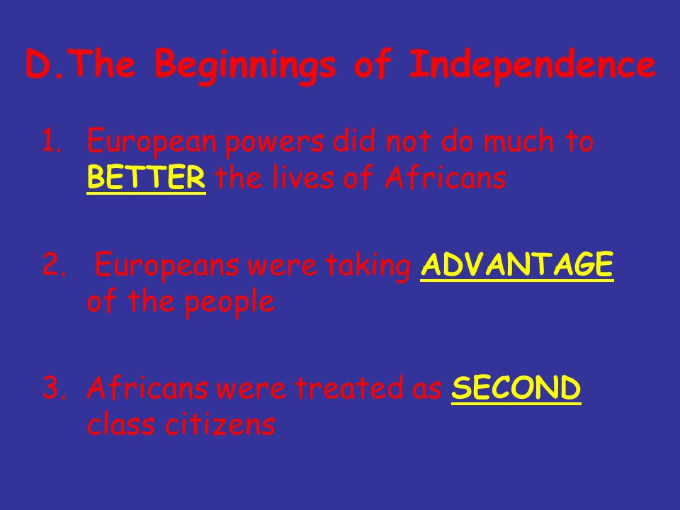 D.The Beginnings of Independence 1.European powers did not do much to BETTER the lives of Africans 2.