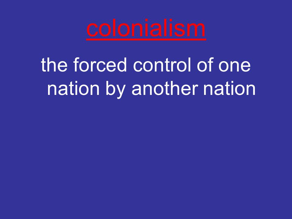 colonialism the forced control of one nation by another nation