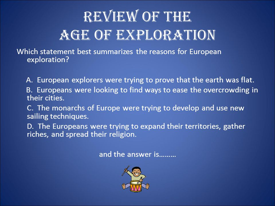Review of the Age of Exploration In the 1400's, Europeans explored the world for many reasons: * to find a sea route to the spices of ________ * to find gold, silver, and precious __________ * to expand their knowledge of the world * to build and control larger ____________ * to expand the ____________ religion * to find natural __________ for their newly created factories * to open up new markets for their newly created products