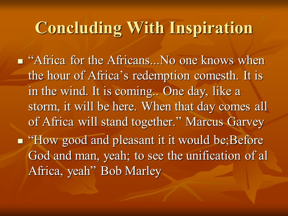 "Concluding With Inspiration ""Africa for the Africans...No one knows when the hour of Africa's redemption comesth. It is in the wind. It is coming.. On"