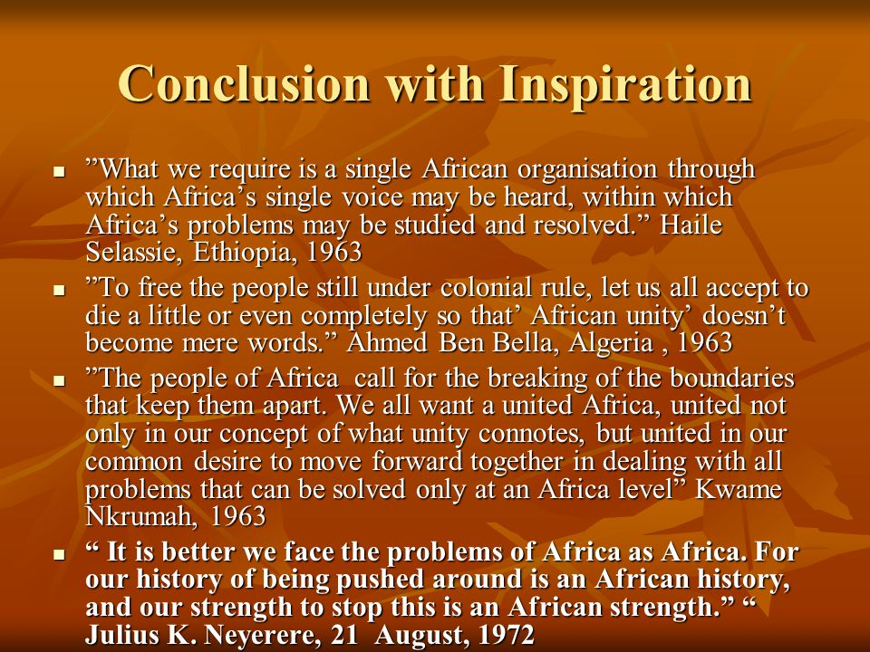 "Conclusion with Inspiration ""What we require is a single African organisation through which Africa's single voice may be heard, within which Africa's"