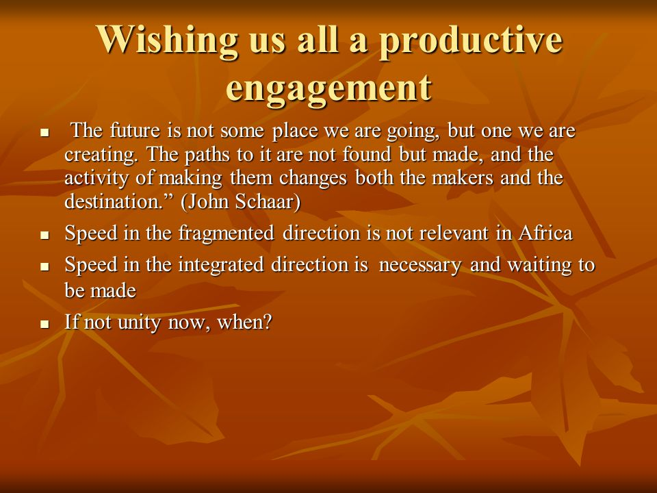 Wishing us all a productive engagement The future is not some place we are going, but one we are creating. The paths to it are not found but made, and