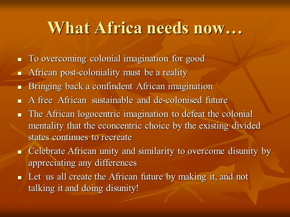 What Africa needs now… To overcoming colonial imagination for good To overcoming colonial imagination for good African post-coloniality must be a real