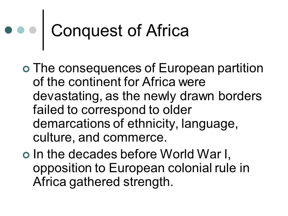 Conquest of Africa The consequences of European partition of the continent for Africa were devastating, as the newly drawn borders failed to correspond to older demarcations of ethnicity, language, culture, and commerce.