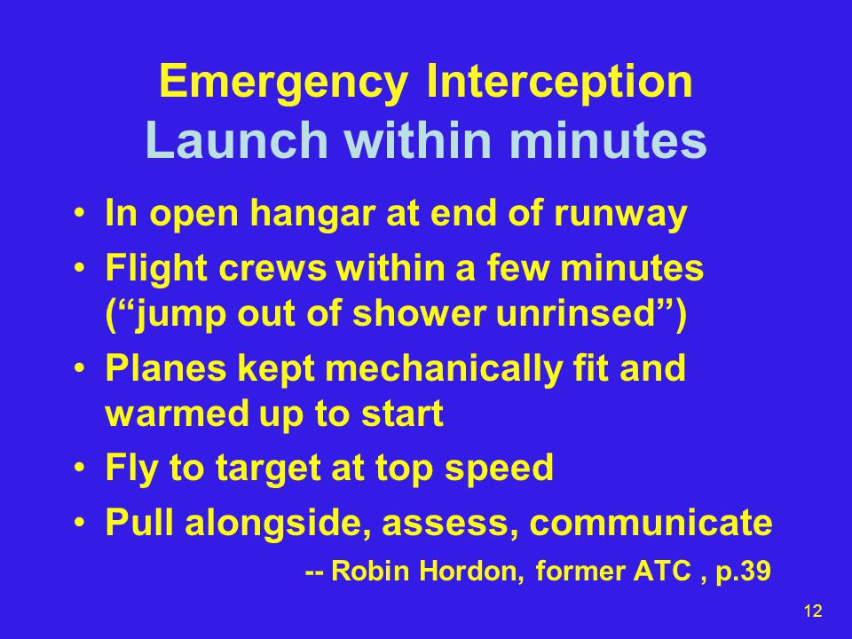 13 Emergency Interception Speed to airborne NORAD -- command/control break-down caused 5 min instead of 2-3 mins (2000 press release) Otis AFB -- 24hr/day, airborne in 5 mins (Cape Cod Times, 9/15) USAF -- F15's scramble to 29K in 2.5 mins (website prior to 9/11) Florida ANG -- If needed, we could be killing things in five minutes or less (AF web: Capt.