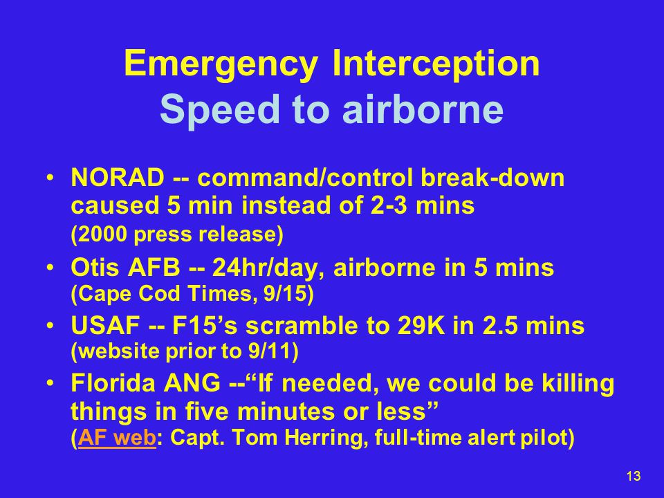 14 Emergency Interception Speed to airborne: 9/11 Scoggins: asked Otis and NEADS several times why no launch yet (seemed an eternity) Otis pilots sitting in jets straining at the reins for 6 mins